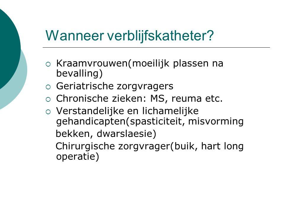 Wanneer verblijfskatheter?  Kraamvrouwen(moeilijk plassen na bevalling)  Geriatrische zorgvragers  Chronische zieken: MS, reuma etc.  Verstandelij