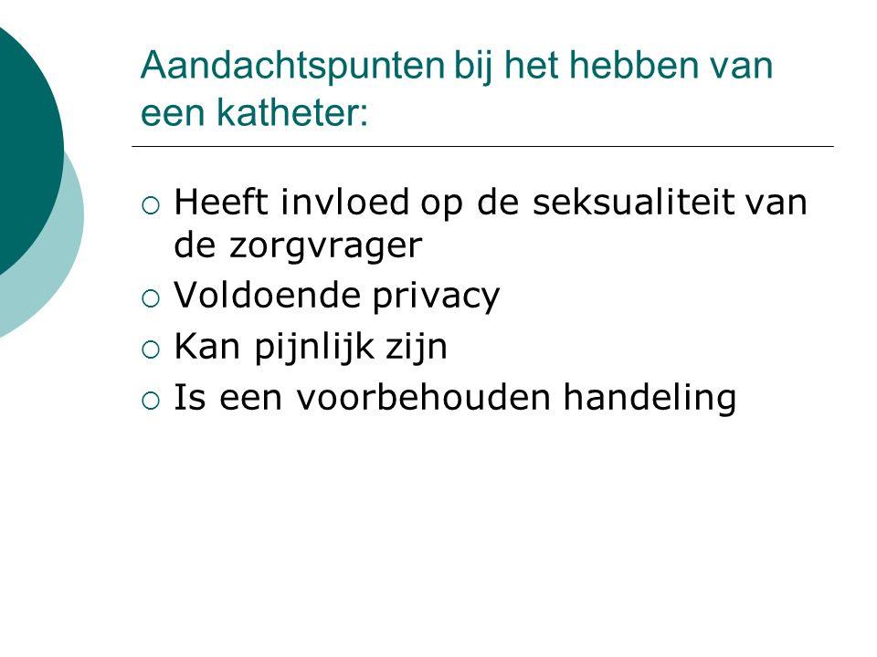 Aandachtspunten bij het hebben van een katheter:  Heeft invloed op de seksualiteit van de zorgvrager  Voldoende privacy  Kan pijnlijk zijn  Is een