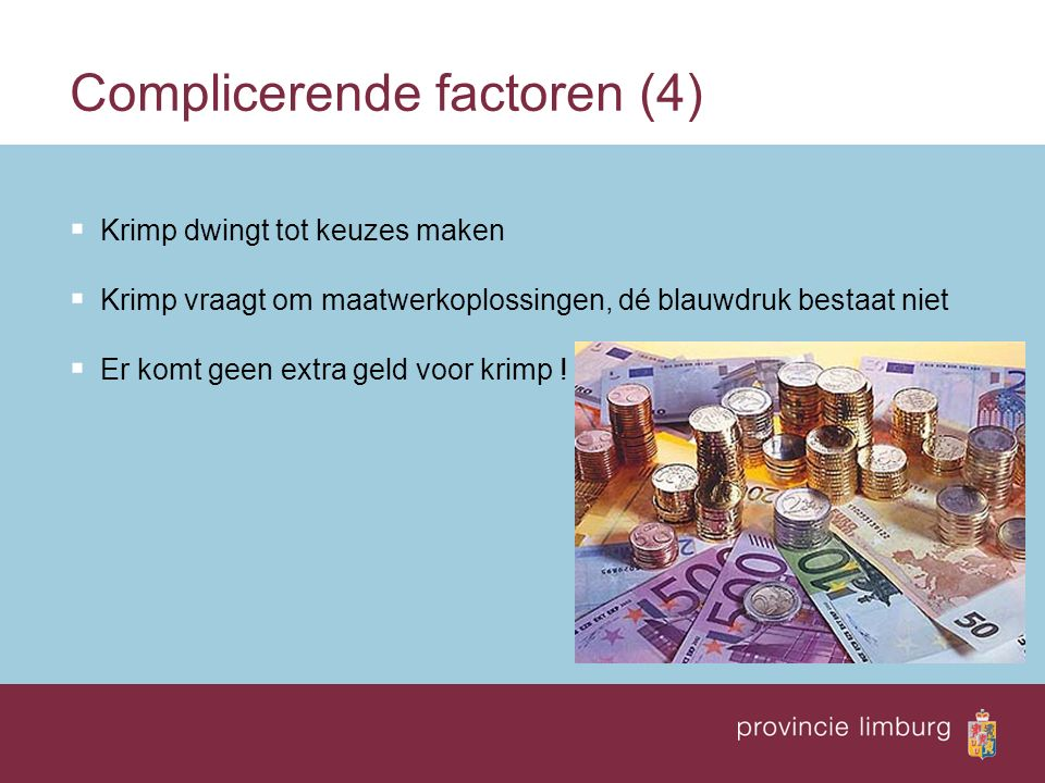 Complicerende factoren (4)  Krimp dwingt tot keuzes maken  Krimp vraagt om maatwerkoplossingen, dé blauwdruk bestaat niet  Er komt geen extra geld voor krimp !