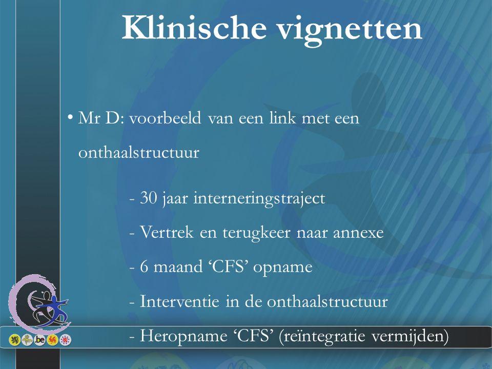 Klinische vignetten Mr D: voorbeeld van een link met een onthaalstructuur - 30 jaar interneringstraject - Vertrek en terugkeer naar annexe - 6 maand 'CFS' opname - Interventie in de onthaalstructuur - Heropname 'CFS' (reïntegratie vermijden)