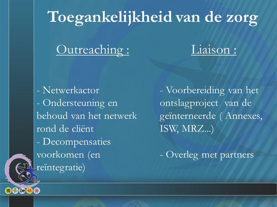 Toegankelijkheid van de zorg Outreaching : - Netwerkactor - Ondersteuning en behoud van het netwerk rond de cliënt - Decompensaties voorkomen (en reïntegratie) Liaison : - Voorbereiding van het ontslagproject van de geïnterneerde ( Annexes, ISW, MRZ...) - Overleg met partners