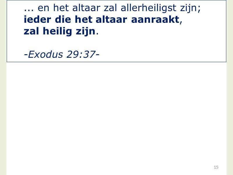15... en het altaar zal allerheiligst zijn; ieder die het altaar aanraakt, zal heilig zijn. -Exodus 29:37-