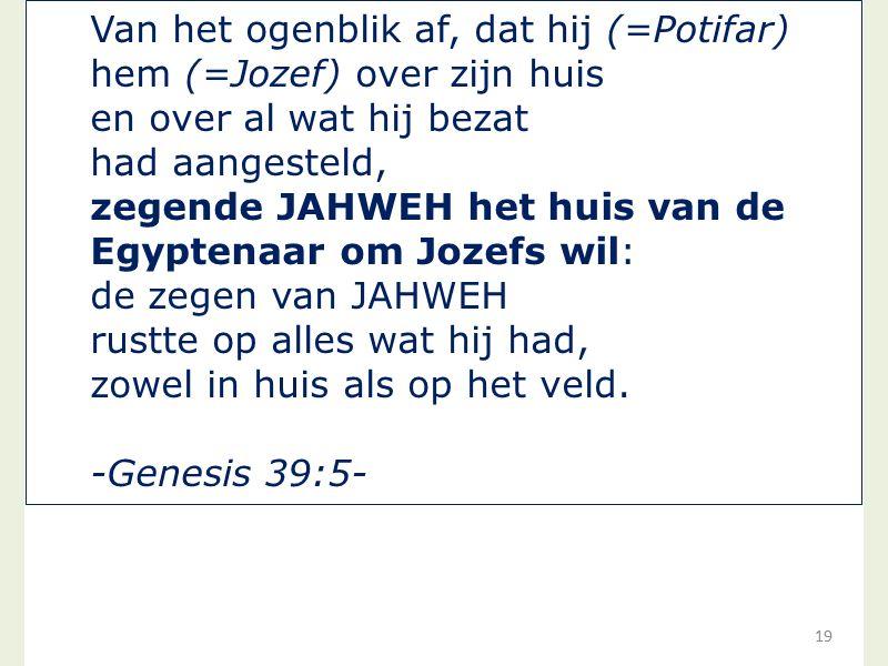 19 Van het ogenblik af, dat hij (=Potifar) hem (=Jozef) over zijn huis en over al wat hij bezat had aangesteld, zegende JAHWEH het huis van de Egypten