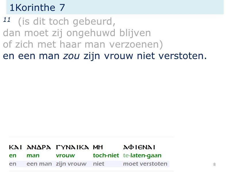 1Korinthe 7 11 (is dit toch gebeurd, dan moet zij ongehuwd blijven of zich met haar man verzoenen) en een man zou zijn vrouw niet verstoten. 8