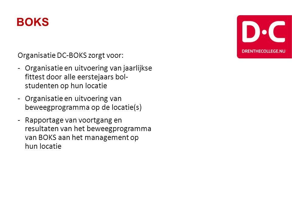 BOKS Organisatie DC-BOKS zorgt voor: -Organisatie en uitvoering van jaarlijkse fittest door alle eerstejaars bol- studenten op hun locatie -Organisatie en uitvoering van beweegprogramma op de locatie(s) -Rapportage van voortgang en resultaten van het beweegprogramma van BOKS aan het management op hun locatie