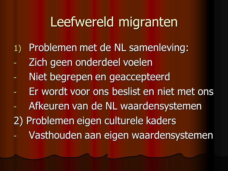 Leefwereld migranten 1) Problemen met de NL samenleving: - Zich geen onderdeel voelen - Niet begrepen en geaccepteerd - Er wordt voor ons beslist en niet met ons - Afkeuren van de NL waardensystemen 2) Problemen eigen culturele kaders - Vasthouden aan eigen waardensystemen