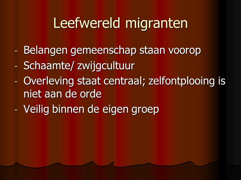 Leefwereld migranten - Belangen gemeenschap staan voorop - Schaamte/ zwijgcultuur - Overleving staat centraal; zelfontplooing is niet aan de orde - Veilig binnen de eigen groep