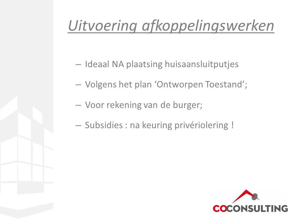 – Ideaal NA plaatsing huisaansluitputjes – Volgens het plan 'Ontworpen Toestand'; – Voor rekening van de burger; – Subsidies : na keuring privériolering .
