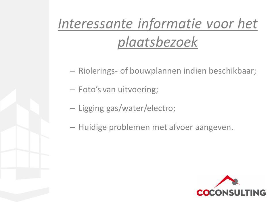 Interessante informatie voor het plaatsbezoek – Riolerings- of bouwplannen indien beschikbaar; – Foto's van uitvoering; – Ligging gas/water/electro; –