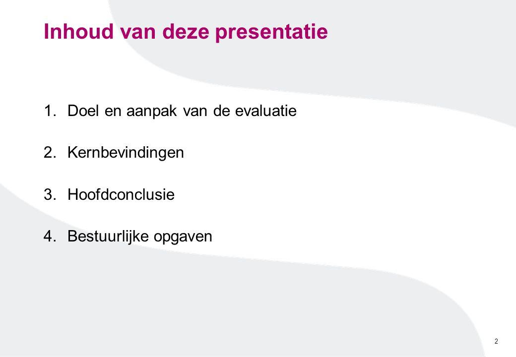 Inhoud van deze presentatie 1.Doel en aanpak van de evaluatie 2.Kernbevindingen 3.Hoofdconclusie 4.Bestuurlijke opgaven 2