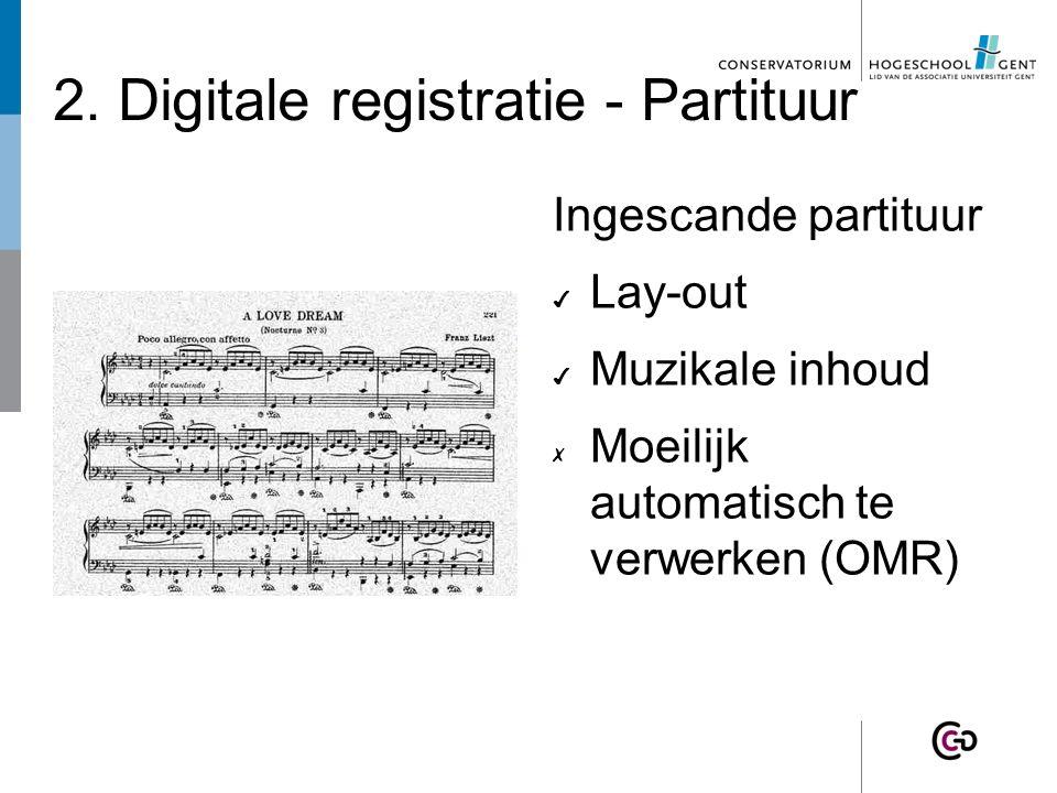 2. Digitale registratie - Partituur Ingescande partituur ✔ Lay-out ✔ Muzikale inhoud ✗ Moeilijk automatisch te verwerken (OMR)