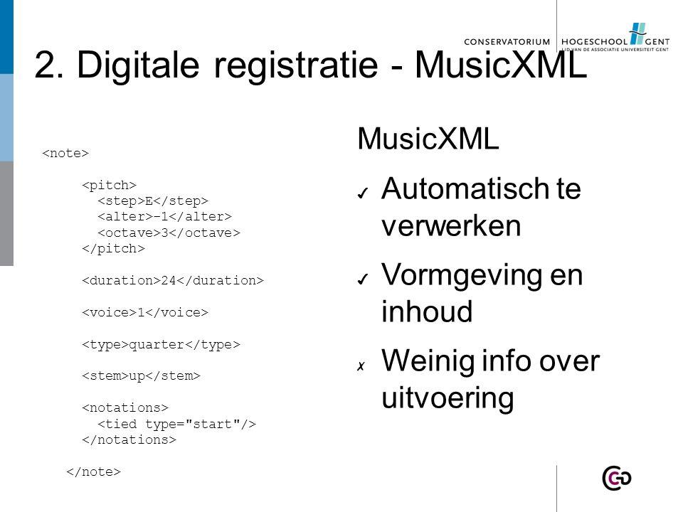 2. Digitale registratie - MusicXML E -1 3 24 1 quarter up MusicXML ✔ Automatisch te verwerken ✔ Vormgeving en inhoud ✗ Weinig info over uitvoering