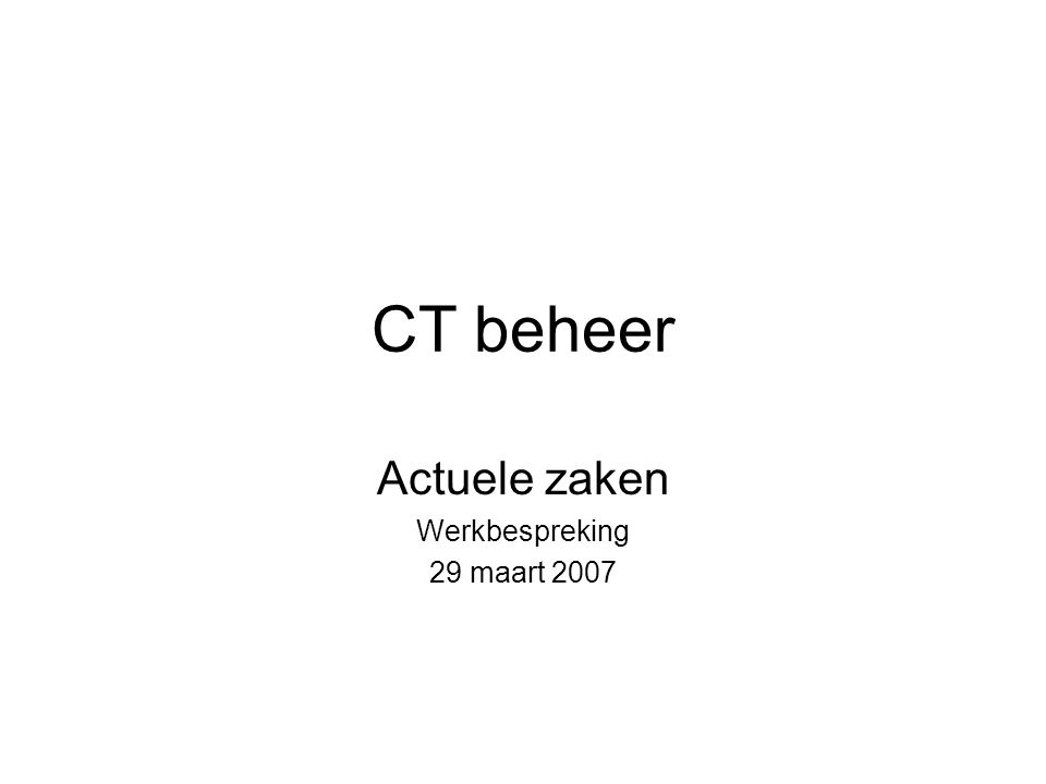 CT beheer Actuele zaken Werkbespreking 29 maart 2007