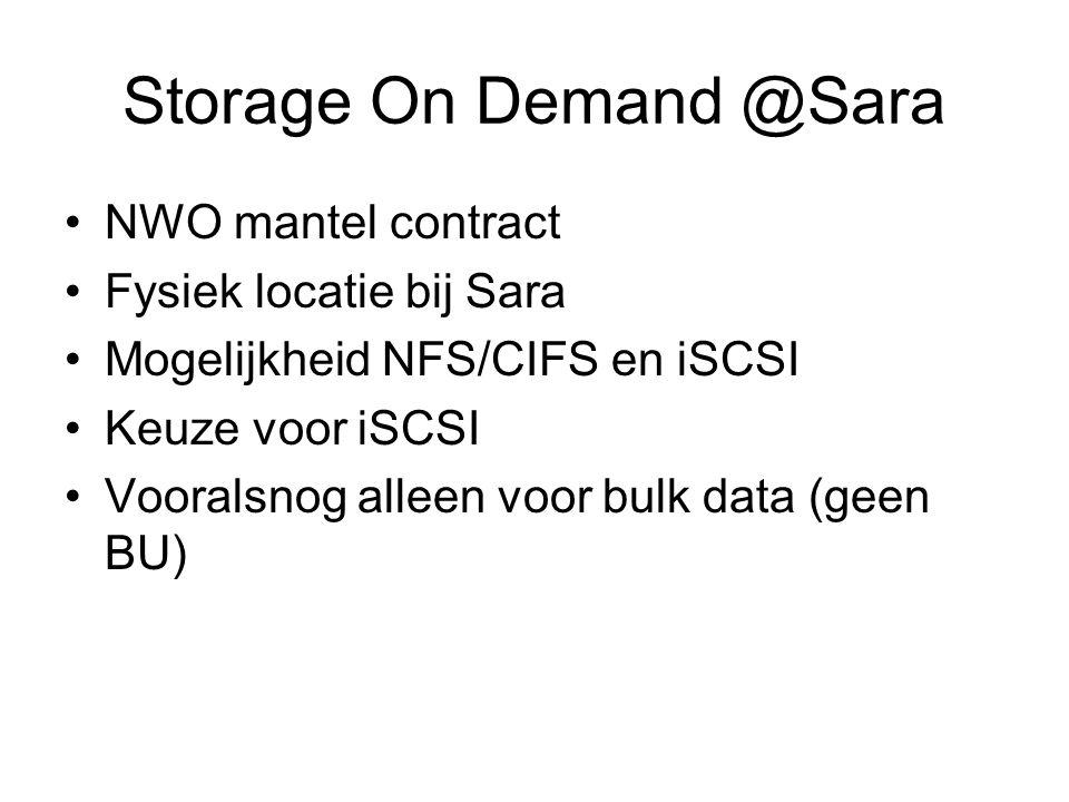 Storage On Demand @Sara NWO mantel contract Fysiek locatie bij Sara Mogelijkheid NFS/CIFS en iSCSI Keuze voor iSCSI Vooralsnog alleen voor bulk data (