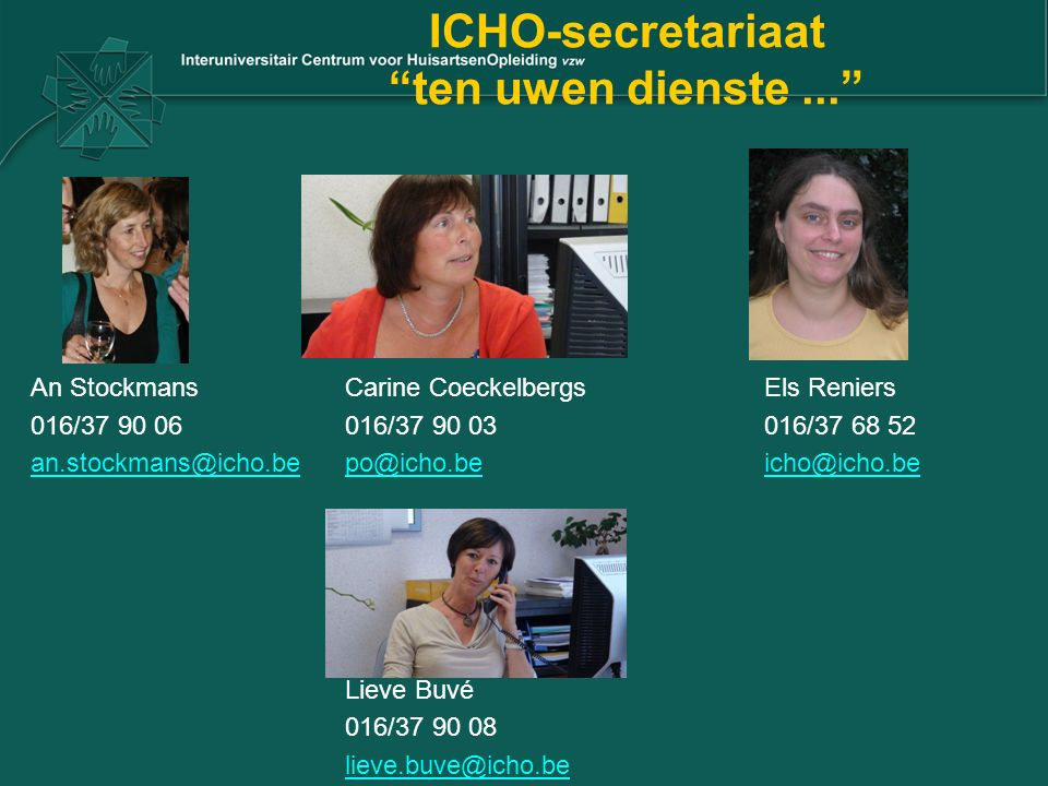 "ICHO-secretariaat ""ten uwen dienste..."" An StockmansCarine CoeckelbergsEls Reniers 016/37 90 06016/37 90 03016/37 68 52 an.stockmans@icho.bean.stockma"