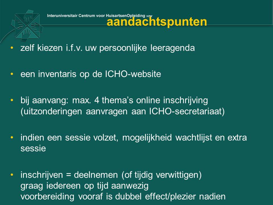 aandachtspunten zelf kiezen i.f.v. uw persoonlijke leeragenda een inventaris op de ICHO-website bij aanvang: max. 4 thema's online inschrijving (uitzo