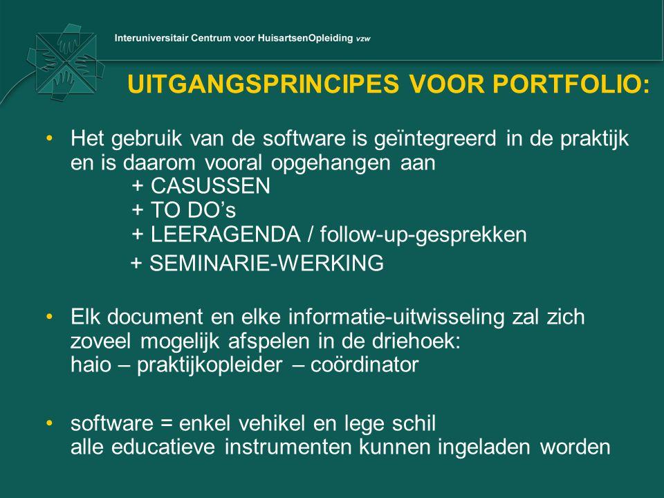 UITGANGSPRINCIPES VOOR PORTFOLIO: Het gebruik van de software is geïntegreerd in de praktijk en is daarom vooral opgehangen aan + CASUSSEN + TO DO's + LEERAGENDA / follow-up-gesprekken + SEMINARIE-WERKING Elk document en elke informatie-uitwisseling zal zich zoveel mogelijk afspelen in de driehoek: haio – praktijkopleider – coördinator software = enkel vehikel en lege schil alle educatieve instrumenten kunnen ingeladen worden