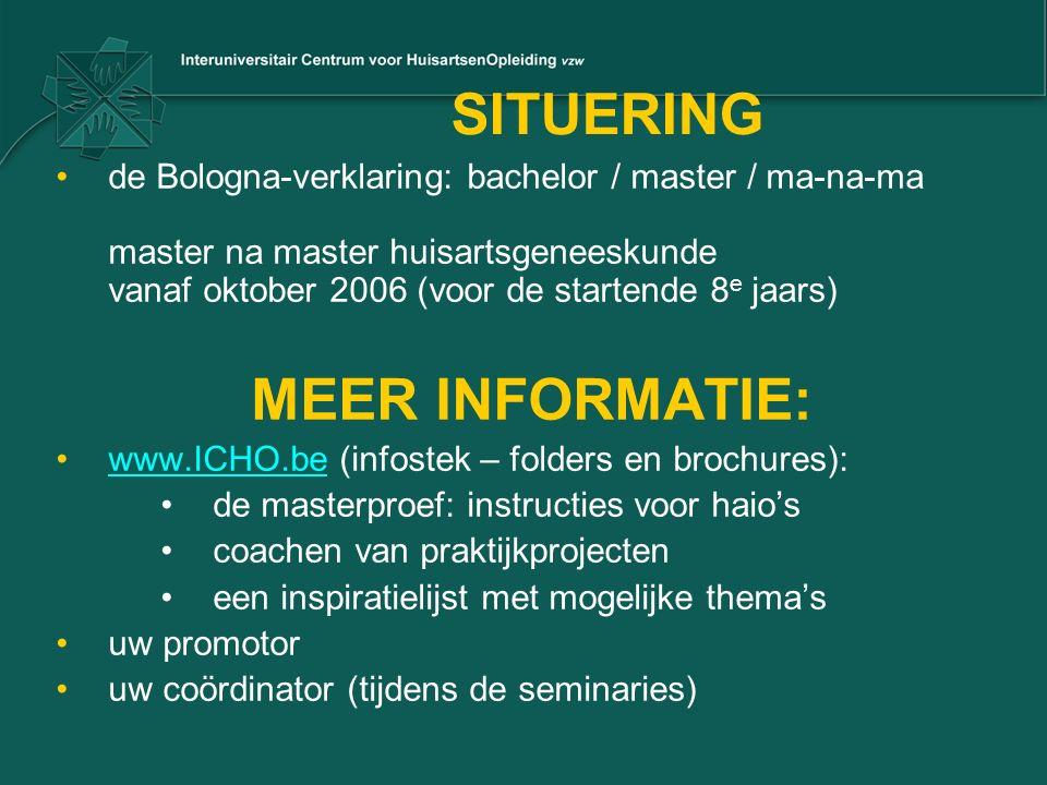 SITUERING de Bologna-verklaring: bachelor / master / ma-na-ma master na master huisartsgeneeskunde vanaf oktober 2006 (voor de startende 8 e jaars) MEER INFORMATIE: www.ICHO.be (infostek – folders en brochures):www.ICHO.be de masterproef: instructies voor haio's coachen van praktijkprojecten een inspiratielijst met mogelijke thema's uw promotor uw coördinator (tijdens de seminaries)