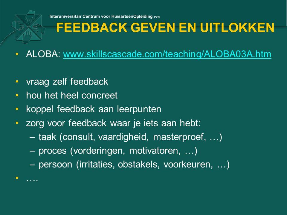 FEEDBACK GEVEN EN UITLOKKEN ALOBA: www.skillscascade.com/teaching/ALOBA03A.htmwww.skillscascade.com/teaching/ALOBA03A.htm vraag zelf feedback hou het heel concreet koppel feedback aan leerpunten zorg voor feedback waar je iets aan hebt: –taak (consult, vaardigheid, masterproef, …) –proces (vorderingen, motivatoren, …) –persoon (irritaties, obstakels, voorkeuren, …) ….