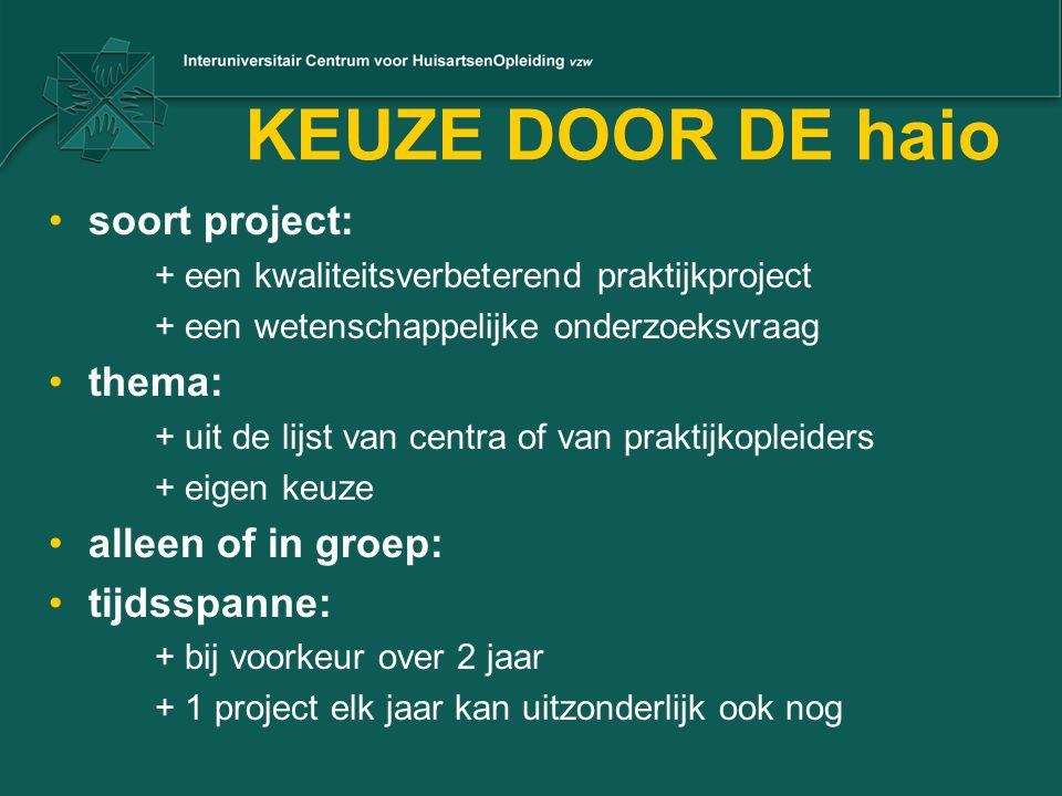 KEUZE DOOR DE haio soort project: + een kwaliteitsverbeterend praktijkproject + een wetenschappelijke onderzoeksvraag thema: + uit de lijst van centra of van praktijkopleiders + eigen keuze alleen of in groep: tijdsspanne: + bij voorkeur over 2 jaar + 1 project elk jaar kan uitzonderlijk ook nog