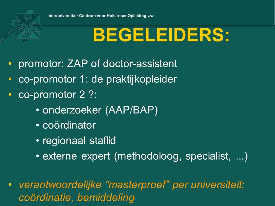 BEGELEIDERS: promotor: ZAP of doctor-assistent co-promotor 1: de praktijkopleider co-promotor 2 ?: onderzoeker (AAP/BAP) coördinator regionaal staflid externe expert (methodoloog, specialist,...) verantwoordelijke masterproef per universiteit: coördinatie, bemiddeling