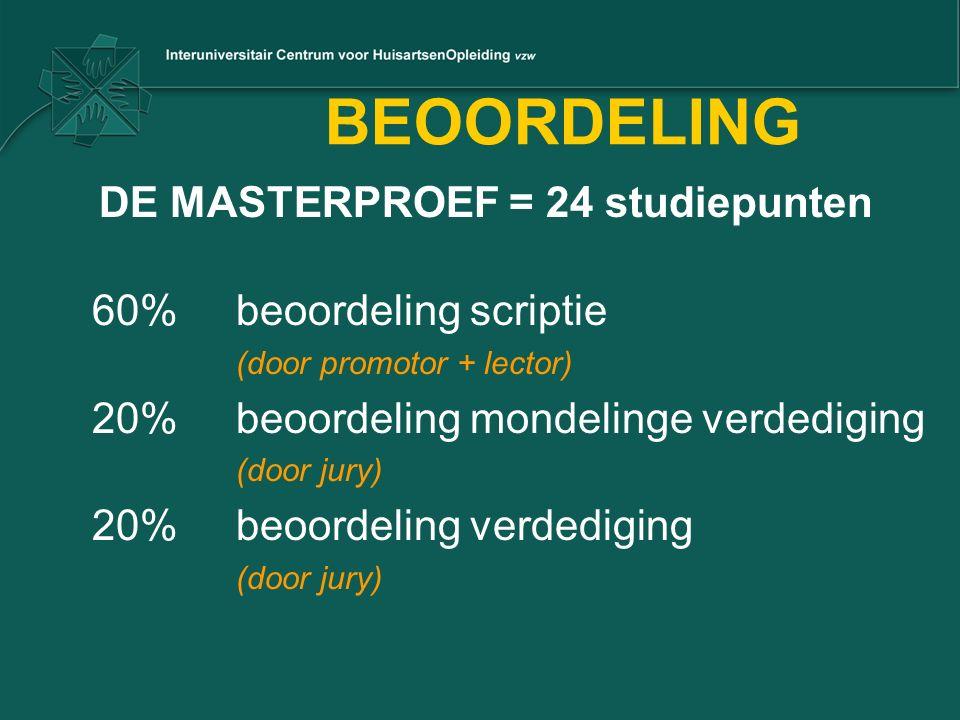 BEOORDELING DE MASTERPROEF = 24 studiepunten 60%beoordeling scriptie (door promotor + lector) 20%beoordeling mondelinge verdediging (door jury) 20%beoordeling verdediging (door jury)