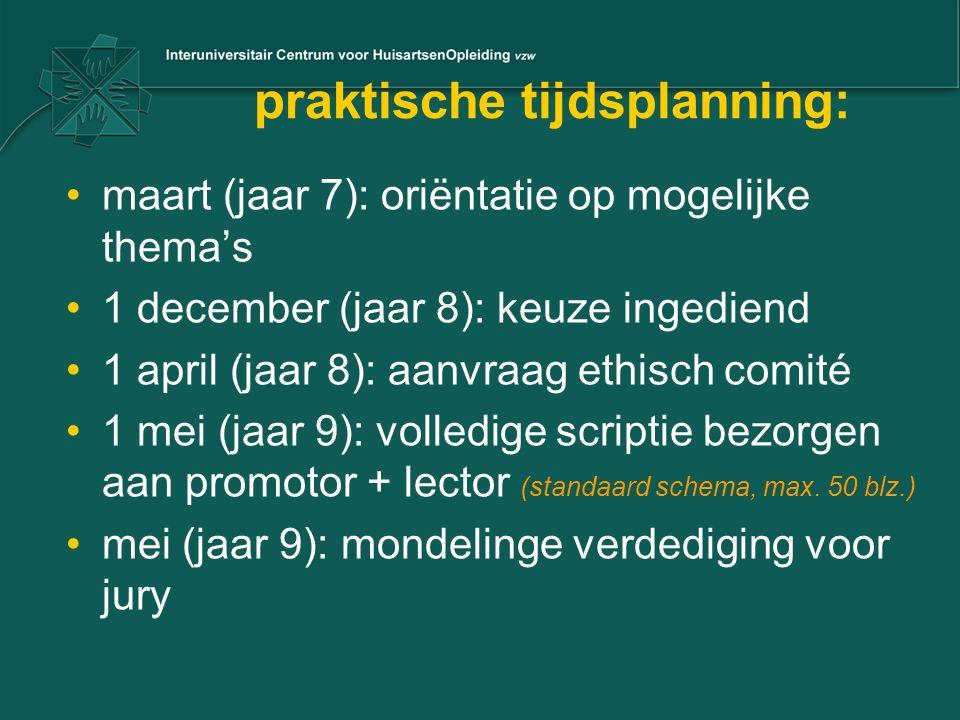 praktische tijdsplanning: maart (jaar 7): oriëntatie op mogelijke thema's 1 december (jaar 8): keuze ingediend 1 april (jaar 8): aanvraag ethisch comité 1 mei (jaar 9): volledige scriptie bezorgen aan promotor + lector (standaard schema, max.