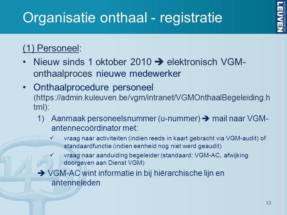 13 Organisatie onthaal - registratie (1) Personeel: Nieuw sinds 1 oktober 2010  elektronisch VGM- onthaalproces nieuwe medewerker Onthaalprocedure personeel (https://admin.kuleuven.be/vgm/intranet/VGMOnthaalBegeleiding.h tml): 1)Aanmaak personeelsnummer (u-nummer)  mail naar VGM- antennecoördinator met: vraag naar activiteiten (indien reeds in kaart gebracht via VGM-audit) of standaardfunctie (indien eenheid nog niet werd geaudit) vraag naar aanduiding begeleider (standaard: VGM-AC, afwijking doorgeven aan Dienst VGM)  VGM-AC wint informatie in bij hiërarchische lijn en antenneleden