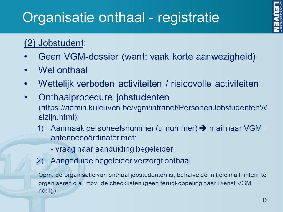 15 Organisatie onthaal - registratie (2) Jobstudent: Geen VGM-dossier (want: vaak korte aanwezigheid) Wel onthaal Wettelijk verboden activiteiten / ri