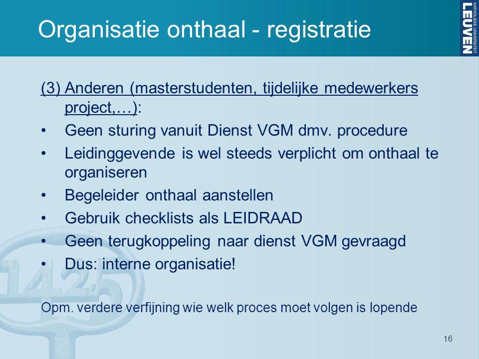 16 Organisatie onthaal - registratie (3) Anderen (masterstudenten, tijdelijke medewerkers project,…): Geen sturing vanuit Dienst VGM dmv. procedure Le