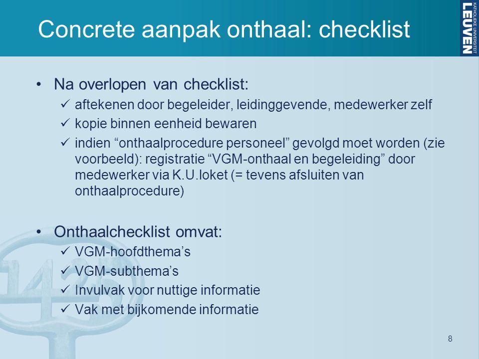 8 Concrete aanpak onthaal: checklist Na overlopen van checklist: aftekenen door begeleider, leidinggevende, medewerker zelf kopie binnen eenheid bewaren indien onthaalprocedure personeel gevolgd moet worden (zie voorbeeld): registratie VGM-onthaal en begeleiding door medewerker via K.U.loket (= tevens afsluiten van onthaalprocedure) Onthaalchecklist omvat: VGM-hoofdthema's VGM-subthema's Invulvak voor nuttige informatie Vak met bijkomende informatie