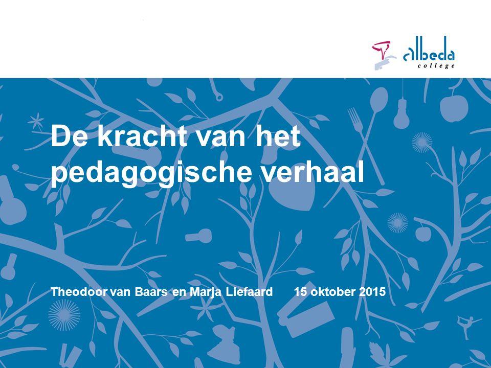De kracht van het pedagogische verhaal Theodoor van Baars en Marja Liefaard 15 oktober 2015