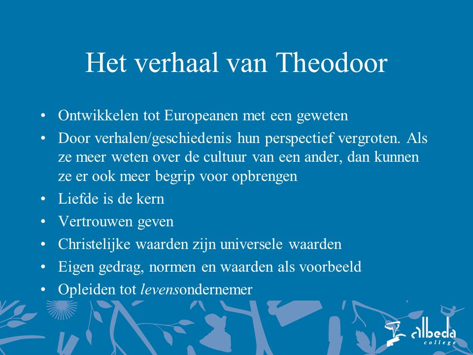 Het verhaal van Theodoor Ontwikkelen tot Europeanen met een geweten Door verhalen/geschiedenis hun perspectief vergroten. Als ze meer weten over de cu