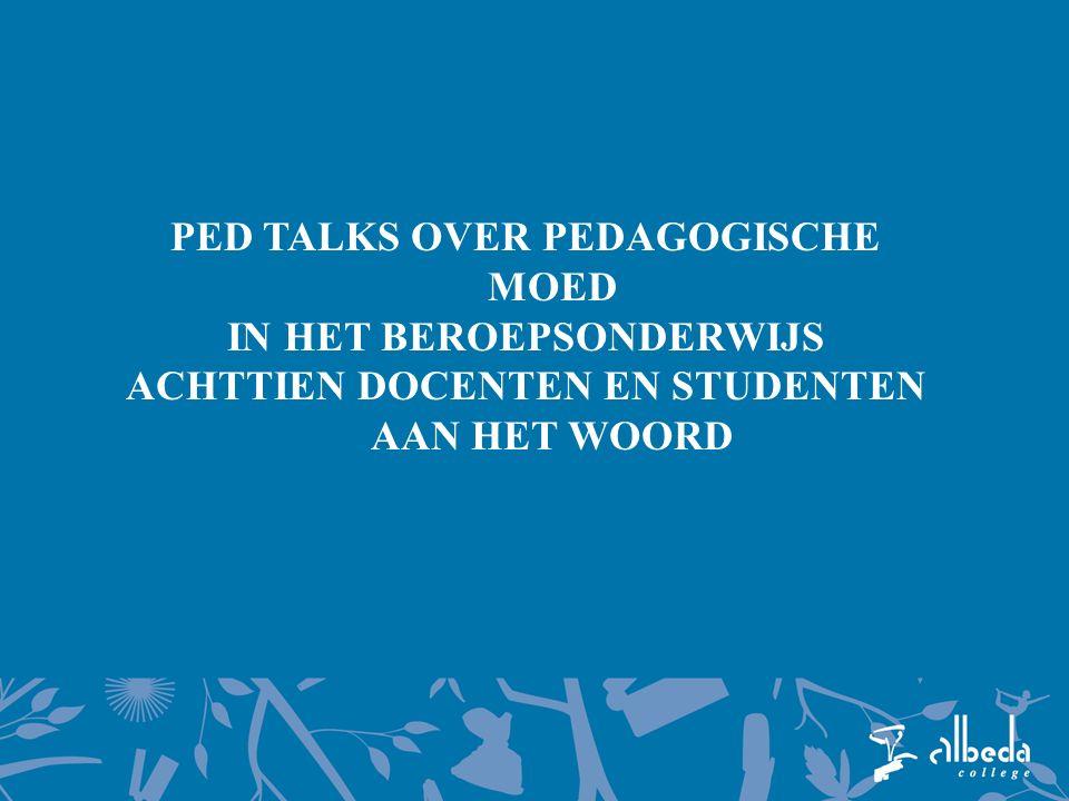 PED TALKS OVER PEDAGOGISCHE MOED IN HET BEROEPSONDERWIJS ACHTTIEN DOCENTEN EN STUDENTEN AAN HET WOORD