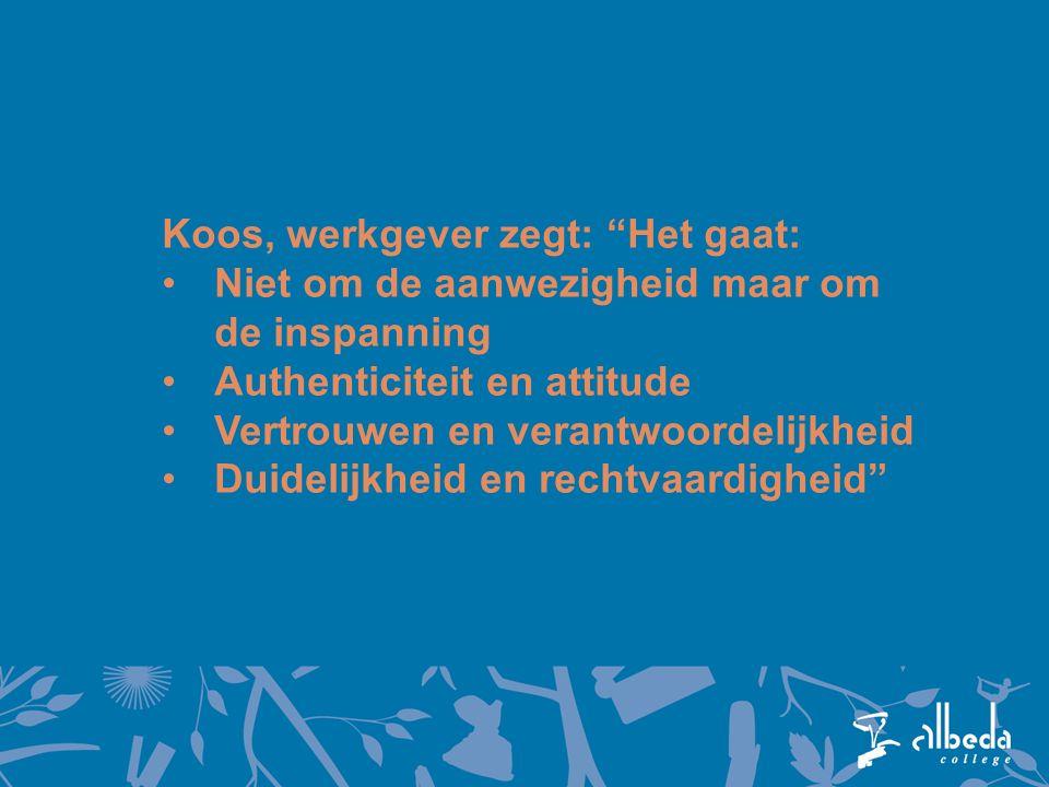 Koos, werkgever zegt: Het gaat: Niet om de aanwezigheid maar om de inspanning Authenticiteit en attitude Vertrouwen en verantwoordelijkheid Duidelijkheid en rechtvaardigheid