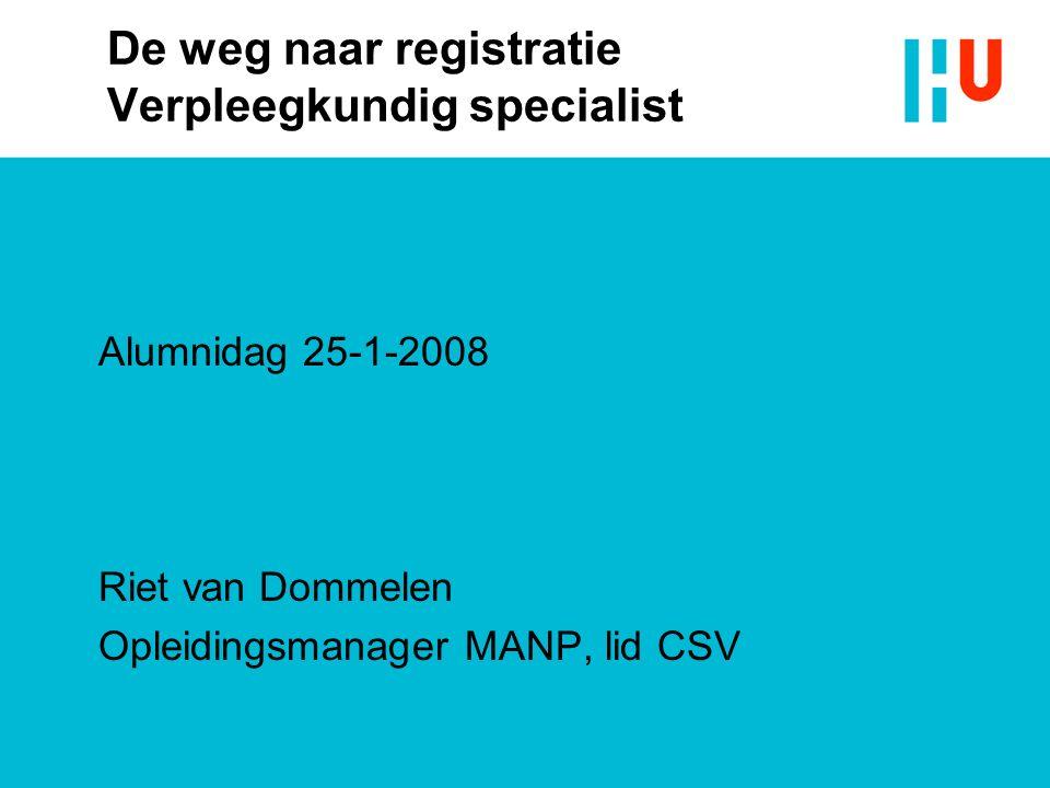 De weg naar registratie Verpleegkundig specialist Alumnidag 25-1-2008 Riet van Dommelen Opleidingsmanager MANP, lid CSV