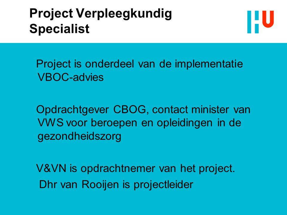 Project Verpleegkundig Specialist Project is onderdeel van de implementatie VBOC-advies Opdrachtgever CBOG, contact minister van VWS voor beroepen en opleidingen in de gezondheidszorg V&VN is opdrachtnemer van het project.
