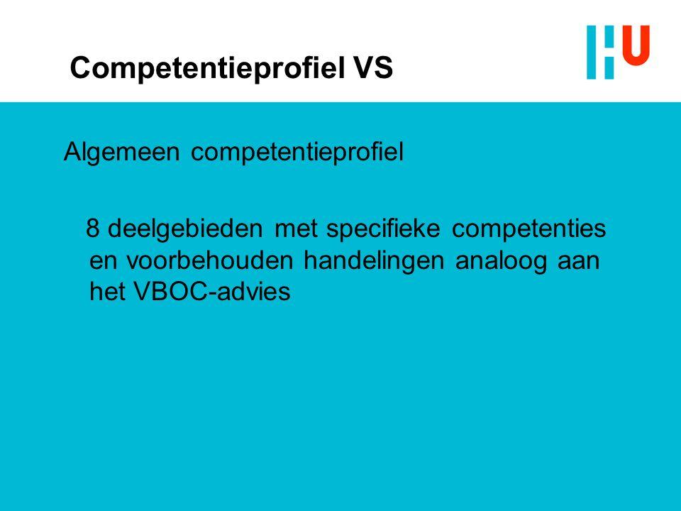 Competentieprofiel VS Algemeen competentieprofiel 8 deelgebieden met specifieke competenties en voorbehouden handelingen analoog aan het VBOC-advies