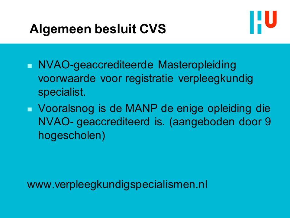 Algemeen besluit CVS n NVAO-geaccrediteerde Masteropleiding voorwaarde voor registratie verpleegkundig specialist. n Vooralsnog is de MANP de enige op