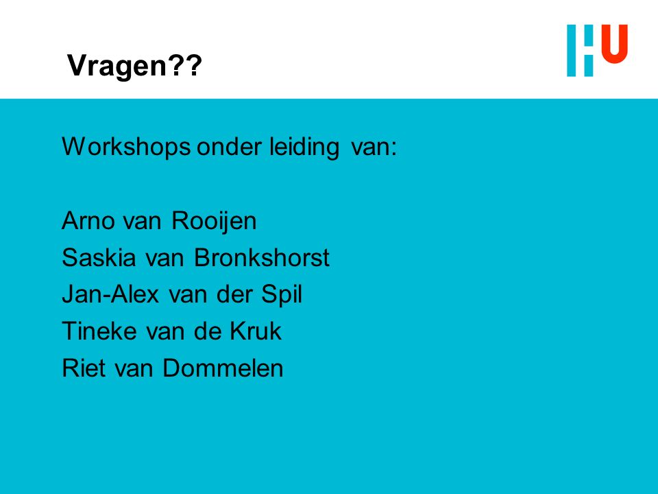 Vragen?? Workshops onder leiding van: Arno van Rooijen Saskia van Bronkshorst Jan-Alex van der Spil Tineke van de Kruk Riet van Dommelen
