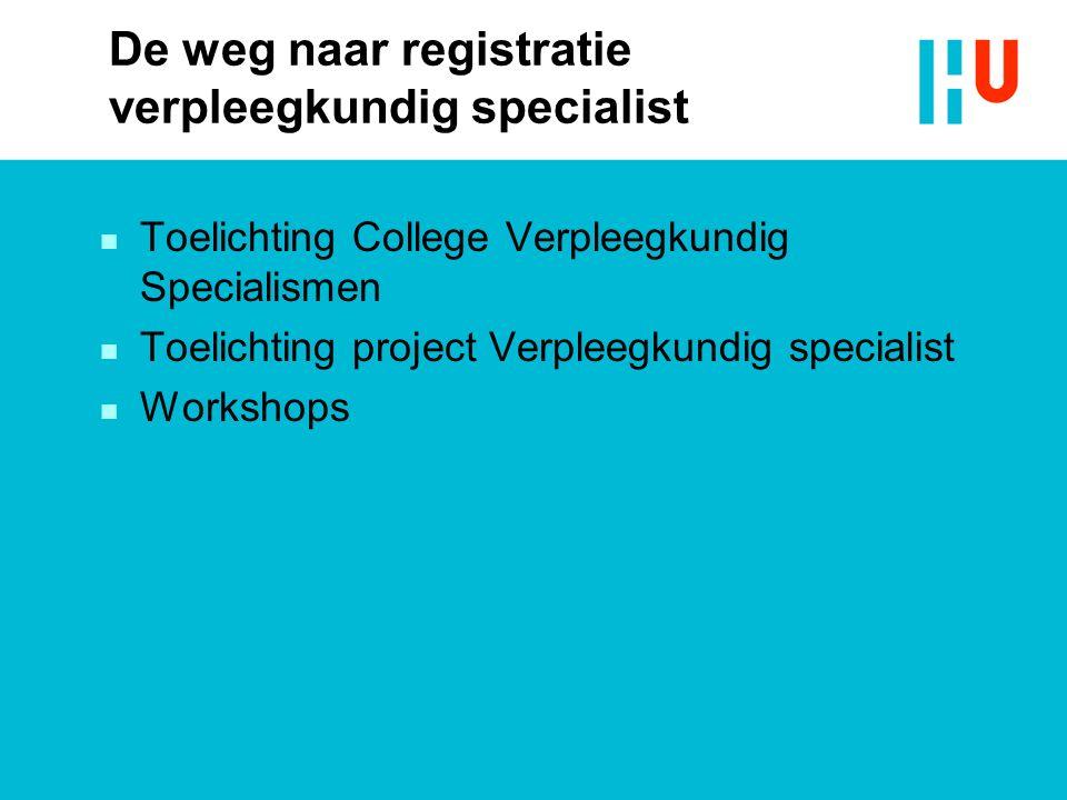 De weg naar registratie verpleegkundig specialist n Toelichting College Verpleegkundig Specialismen n Toelichting project Verpleegkundig specialist n Workshops