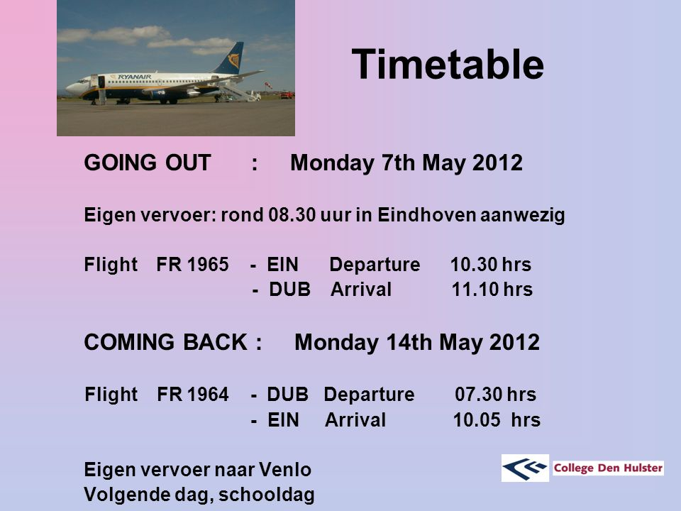 Timetable GOING OUT : Monday 7th May 2012 Eigen vervoer: rond 08.30 uur in Eindhoven aanwezig Flight FR 1965 - EIN Departure 10.30 hrs - DUB Arrival 1