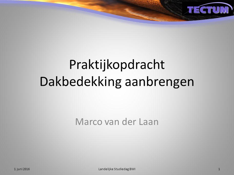 Praktijkopdracht Dakbedekking aanbrengen Marco van der Laan 1 juni 2016Landelijke Studiedag BWI1