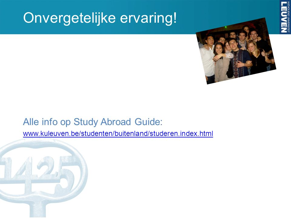 Onvergetelijke ervaring! Alle info op Study Abroad Guide: www.kuleuven.be/studenten/buitenland/studeren.index.html