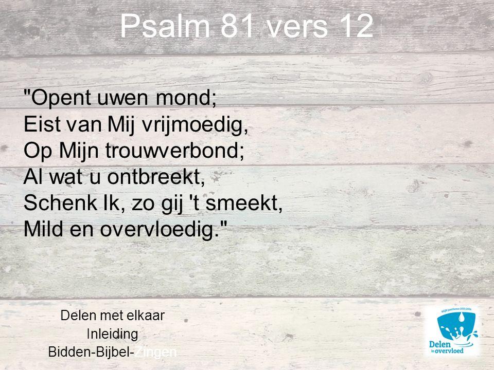 Psalm 81 vers 12 Delen met elkaar Inleiding Bidden-Bijbel-Zingen Opent uwen mond; Eist van Mij vrijmoedig, Op Mijn trouwverbond; Al wat u ontbreekt, Schenk Ik, zo gij t smeekt, Mild en overvloedig.