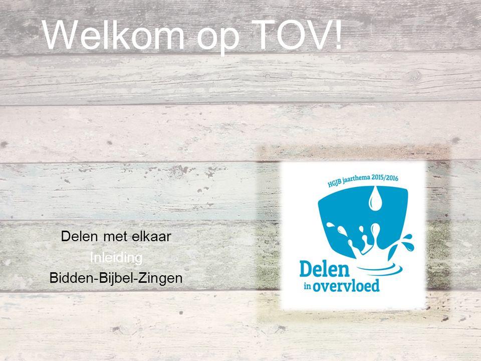 Welkom op TOV! Delen met elkaar Inleiding Bidden-Bijbel-Zingen