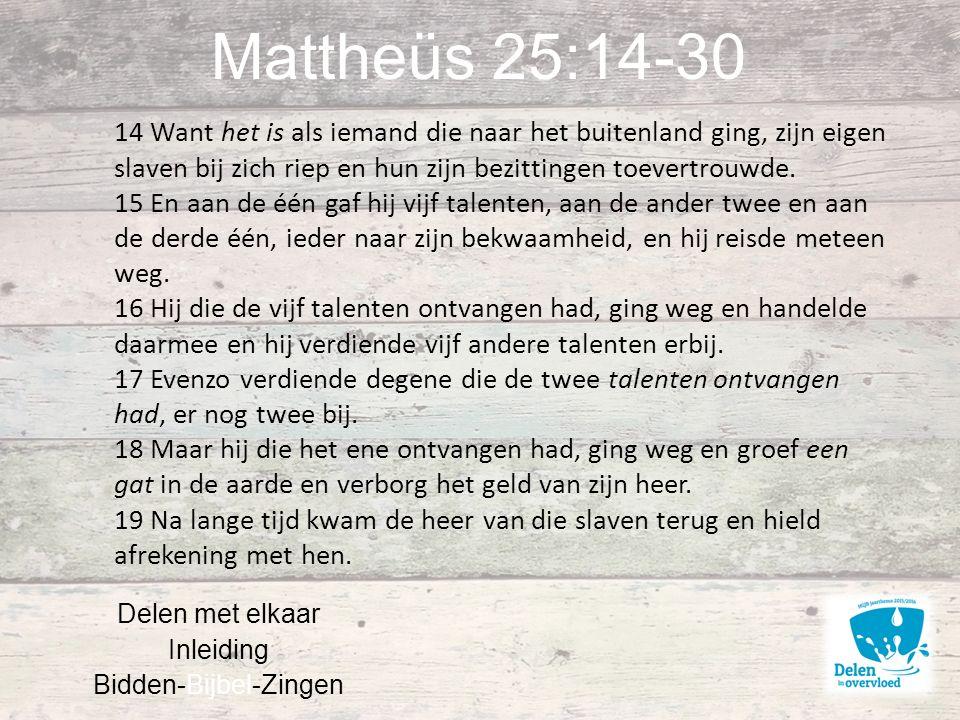 Mattheüs 25:14-30 Delen met elkaar Inleiding Bidden-Bijbel-Zingen 14 Want het is als iemand die naar het buitenland ging, zijn eigen slaven bij zich riep en hun zijn bezittingen toevertrouwde.