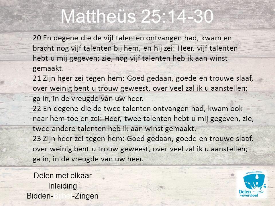 Mattheüs 25:14-30 Delen met elkaar Inleiding Bidden-Bijbel-Zingen 20 En degene die de vijf talenten ontvangen had, kwam en bracht nog vijf talenten bij hem, en hij zei: Heer, vijf talenten hebt u mij gegeven; zie, nog vijf talenten heb ik aan winst gemaakt.