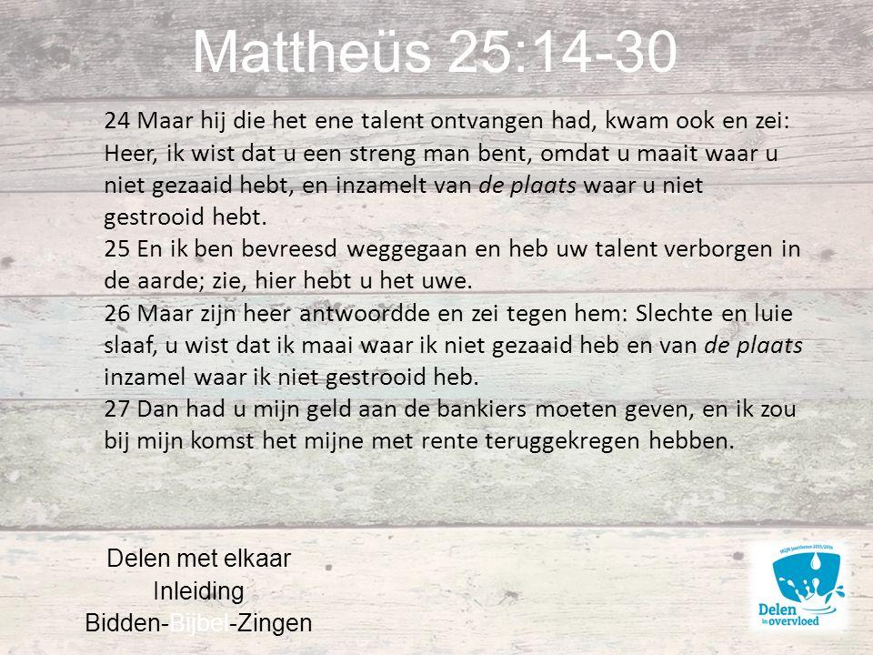Mattheüs 25:14-30 Delen met elkaar Inleiding Bidden-Bijbel-Zingen 24 Maar hij die het ene talent ontvangen had, kwam ook en zei: Heer, ik wist dat u een streng man bent, omdat u maait waar u niet gezaaid hebt, en inzamelt van de plaats waar u niet gestrooid hebt.