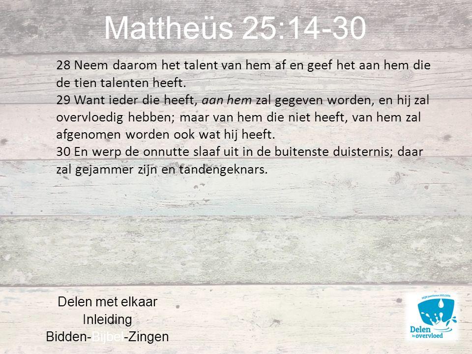 Mattheüs 25:14-30 Delen met elkaar Inleiding Bidden-Bijbel-Zingen 28 Neem daarom het talent van hem af en geef het aan hem die de tien talenten heeft.